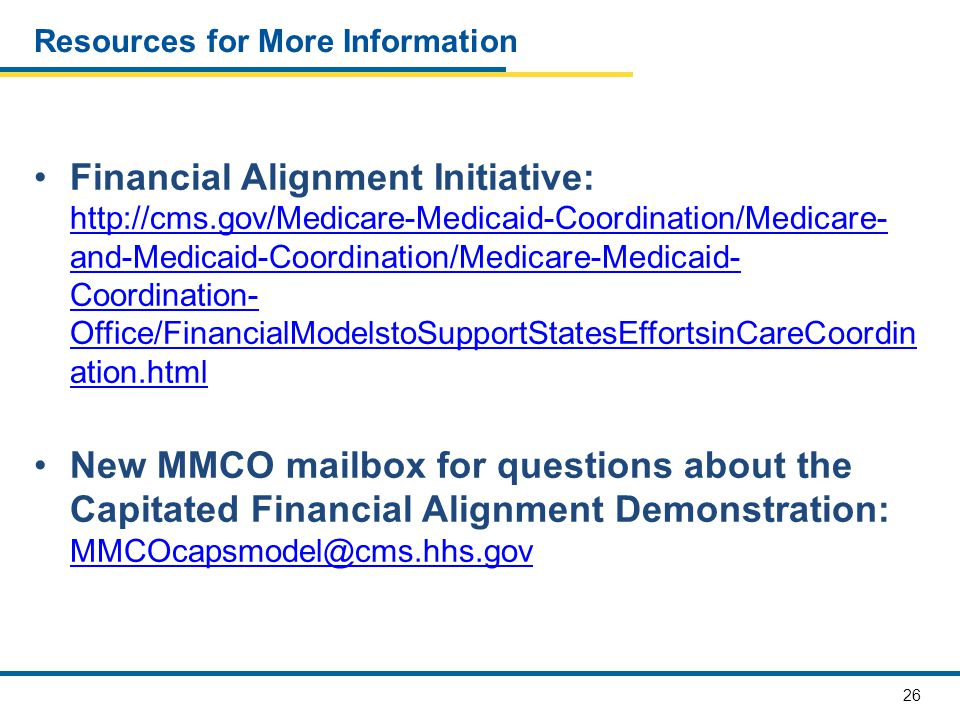 26 Resources for More Information Financial Alignment Initiative: http://cms.gov/Medicare-Medicaid-Coordination/Medicare- and-Medicaid-Coordination/Medicare-Medicaid- Coordination- Office/FinancialModelstoSupportStatesEffortsinCareCoordin ation.html http://cms.gov/Medicare-Medicaid-Coordination/Medicare- and-Medicaid-Coordination/Medicare-Medicaid- Coordination- Office/FinancialModelstoSupportStatesEffortsinCareCoordin ation.html New MMCO mailbox for questions about the Capitated Financial Alignment Demonstration: MMCOcapsmodel@cms.hhs.gov MMCOcapsmodel@cms.hhs.gov
