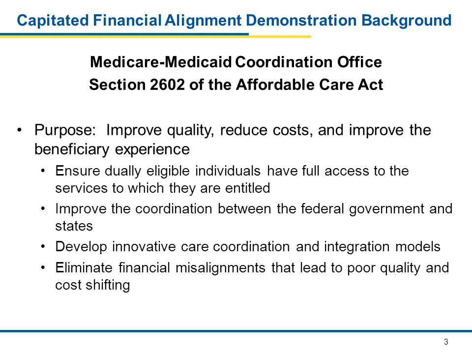 3 Capitated Financial Alignment Demonstration Background Medicare-Medicaid Coordination Office Section 2602 of the Affordable Care Act Purpose: Improve quality, reduce costs, and improve the beneficiary experience Ensure dually eligible individuals have full access to the services to which they are entitled Improve the coordination between the federal government and states Develop innovative care coordination and integration models Eliminate financial misalignments that lead to poor quality and cost shifting