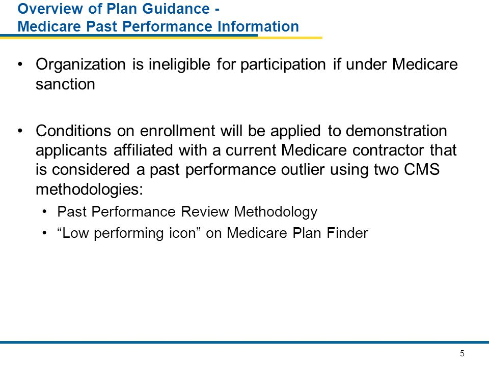 6 Overview of Plan Guidance - Medicare Past Performance Information Conditions on enrollment apply until organization is no longer a Medicare past performance outlier A past performance outlier can: Retain current enrollees from a Medicare or Medicaid managed care plan Enroll beneficiaries who voluntarily elect a demonstration plan A past performance outlier cannot: Accept new passively enrolled beneficiaries