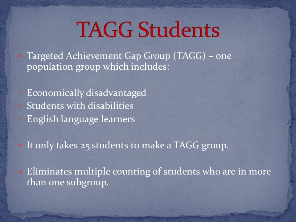 Targeted Achievement Gap Group (TAGG) – one population group which includes: Economically disadvantaged Students with disabilities English language learners It only takes 25 students to make a TAGG group.