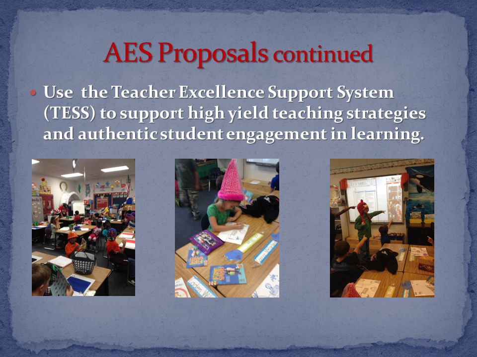 Use the Teacher Excellence Support System (TESS) to support high yield teaching strategies and authentic student engagement in learning.