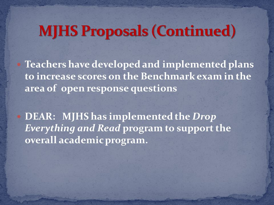 Teachers have developed and implemented plans to increase scores on the Benchmark exam in the area of open response questions DEAR: MJHS has implemented the Drop Everything and Read program to support the overall academic program.