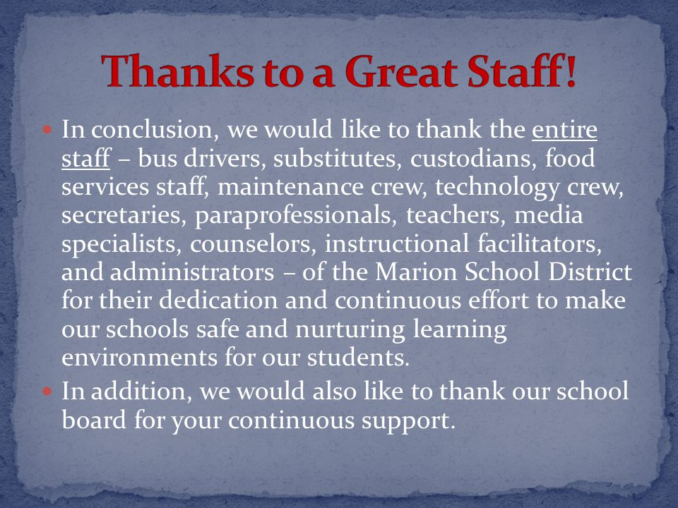 In conclusion, we would like to thank the entire staff – bus drivers, substitutes, custodians, food services staff, maintenance crew, technology crew, secretaries, paraprofessionals, teachers, media specialists, counselors, instructional facilitators, and administrators – of the Marion School District for their dedication and continuous effort to make our schools safe and nurturing learning environments for our students.