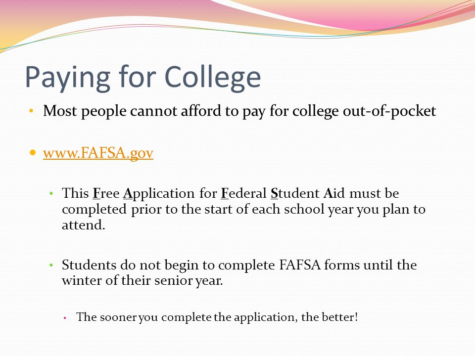 Paying for College Most people cannot afford to pay for college out-of-pocket www.FAFSA.gov This Free Application for Federal Student Aid must be completed prior to the start of each school year you plan to attend.