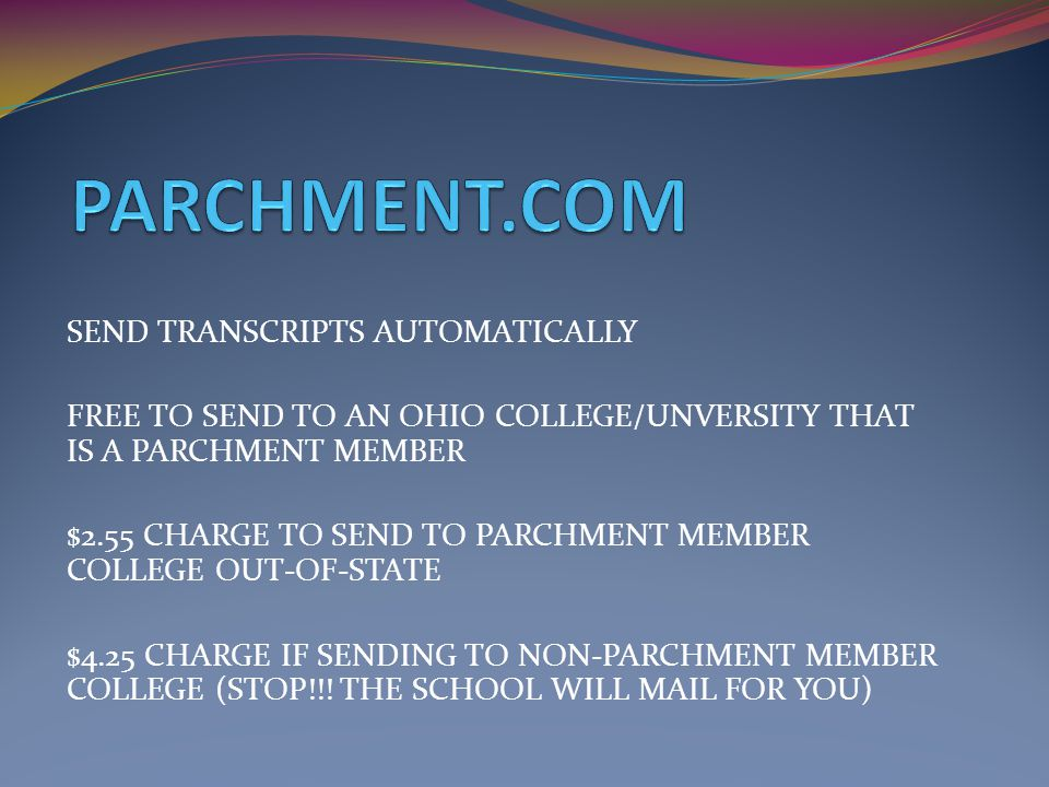 SEND TRANSCRIPTS AUTOMATICALLY FREE TO SEND TO AN OHIO COLLEGE/UNVERSITY THAT IS A PARCHMENT MEMBER $2.55 CHARGE TO SEND TO PARCHMENT MEMBER COLLEGE OUT-OF-STATE $4.25 CHARGE IF SENDING TO NON-PARCHMENT MEMBER COLLEGE (STOP!!.