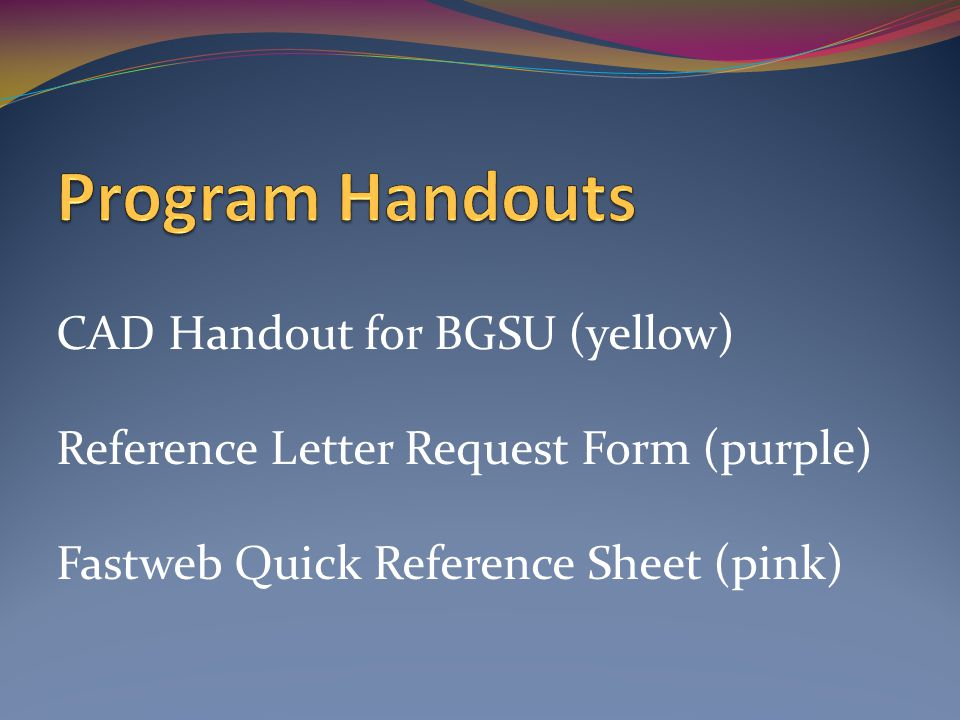 CAD Handout for BGSU (yellow) Reference Letter Request Form (purple) Fastweb Quick Reference Sheet (pink)