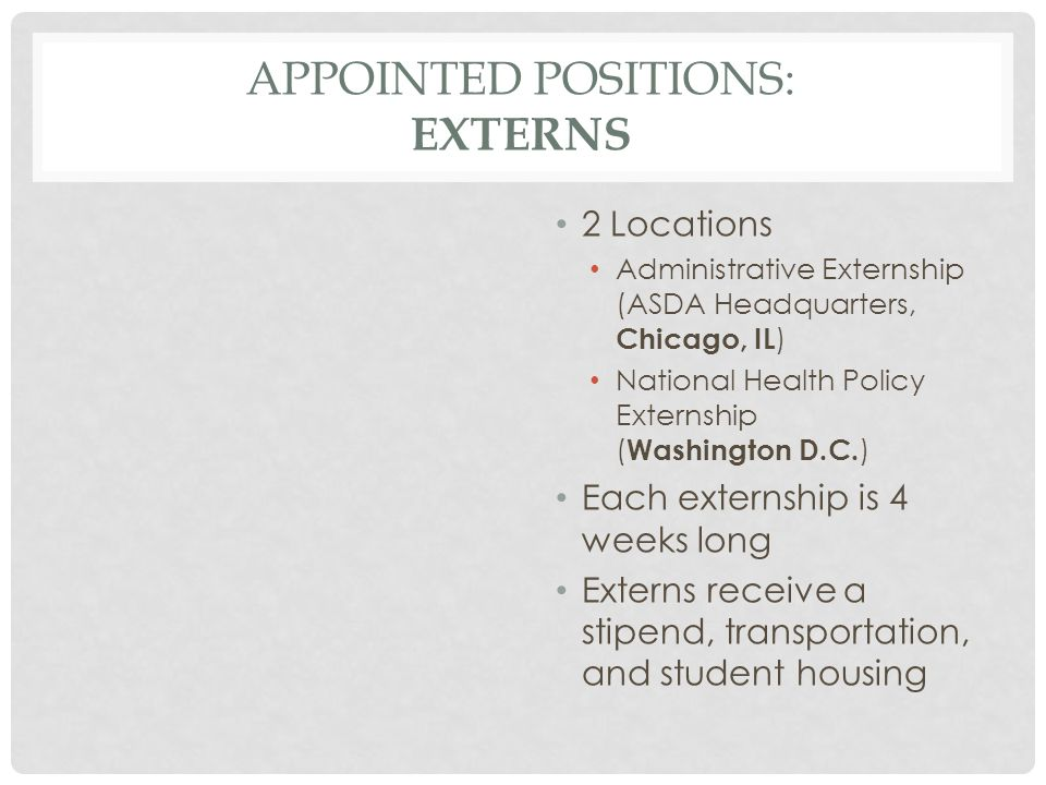 APPOINTED POSITIONS: EXTERNS 2 Locations Administrative Externship (ASDA Headquarters, Chicago, IL ) National Health Policy Externship ( Washington D.C.