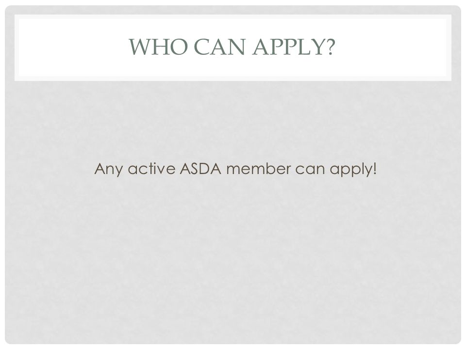 WHO CAN APPLY Any active ASDA member can apply!
