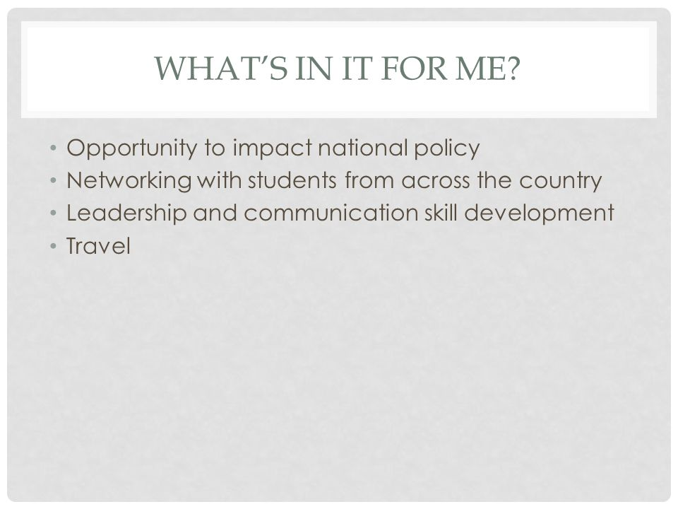 WHAT'S IN IT FOR ME? Opportunity to impact national policy Networking with students from across the country Leadership and communication skill develop