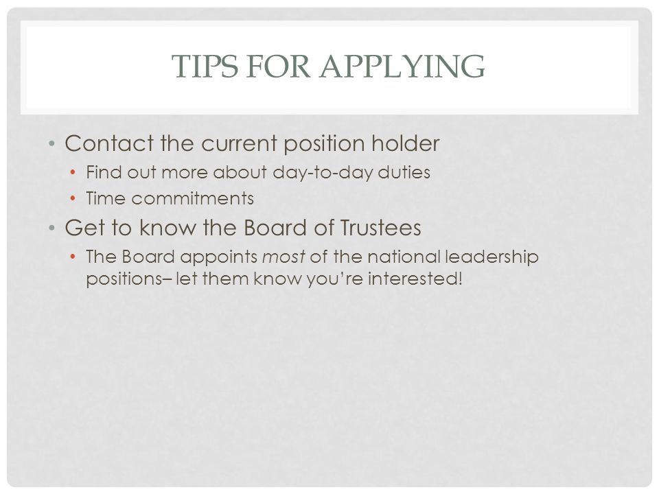 TIPS FOR APPLYING Contact the current position holder Find out more about day-to-day duties Time commitments Get to know the Board of Trustees The Board appoints most of the national leadership positions– let them know you're interested!