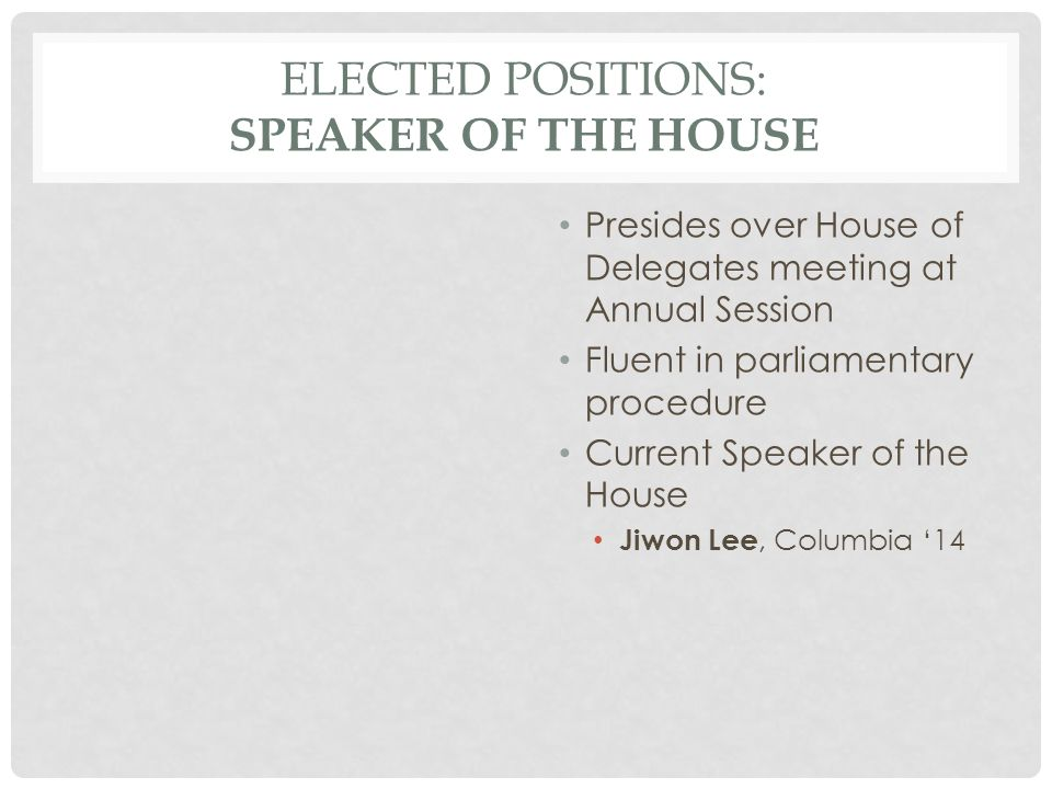 ELECTED POSITIONS: SPEAKER OF THE HOUSE Presides over House of Delegates meeting at Annual Session Fluent in parliamentary procedure Current Speaker of the House Jiwon Lee, Columbia '14