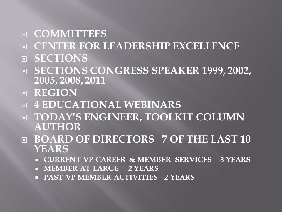  COMMITTEES  CENTER FOR LEADERSHIP EXCELLENCE  SECTIONS  SECTIONS CONGRESS SPEAKER 1999, 2002, 2005, 2008, 2011  REGION  4 EDUCATIONAL WEBINARS  TODAY'S ENGINEER, TOOLKIT COLUMN AUTHOR  BOARD OF DIRECTORS 7 OF THE LAST 10 YEARS  CURRENT VP-CAREER & MEMBER SERVICES – 3 YEARS  MEMBER-AT-LARGE - 2 YEARS  PAST VP MEMBER ACTIVITIES - 2 YEARS