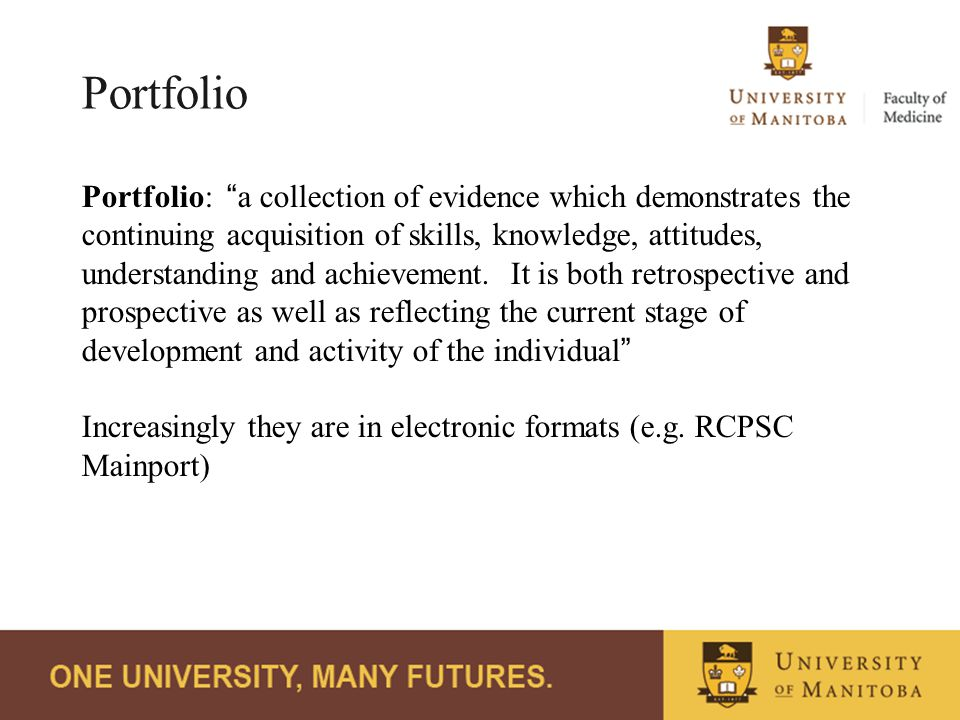 Portfolio Portfolio: a collection of evidence which demonstrates the continuing acquisition of skills, knowledge, attitudes, understanding and achievement.