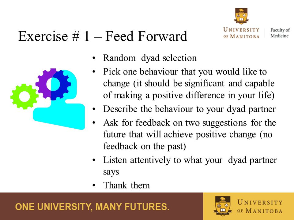 Exercise # 1 – Feed Forward Random dyad selection Pick one behaviour that you would like to change (it should be significant and capable of making a positive difference in your life) Describe the behaviour to your dyad partner Ask for feedback on two suggestions for the future that will achieve positive change (no feedback on the past) Listen attentively to what your dyad partner says Thank them