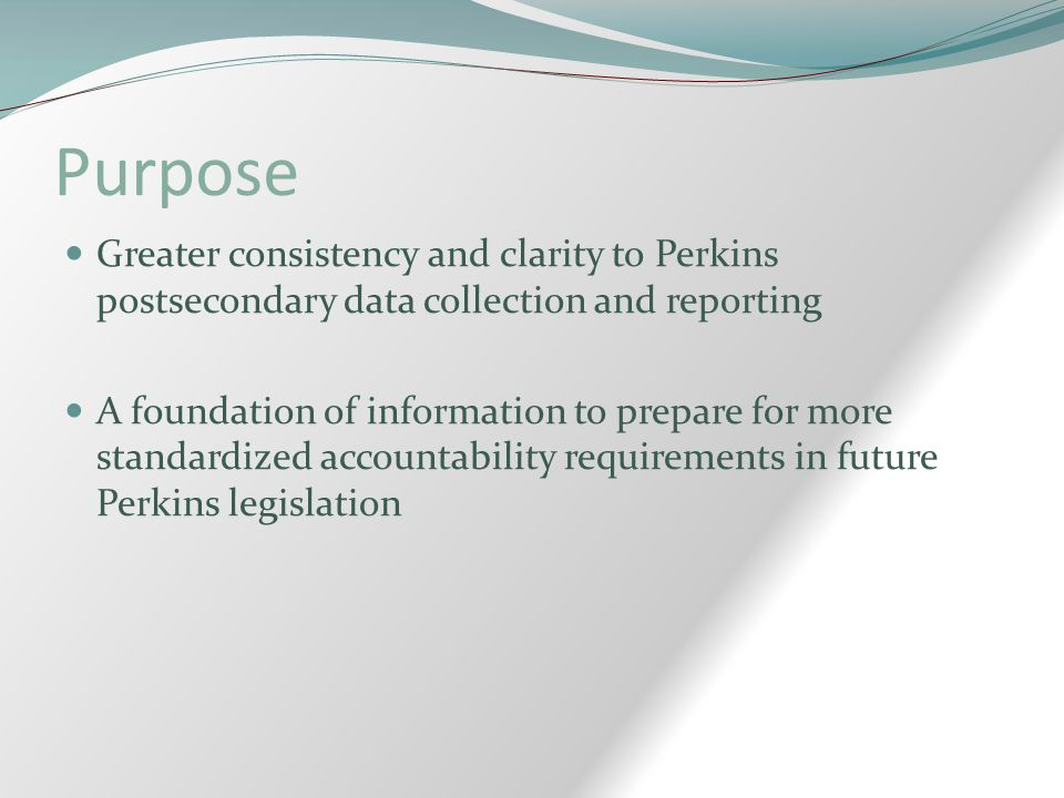 Purpose Greater consistency and clarity to Perkins postsecondary data collection and reporting A foundation of information to prepare for more standar