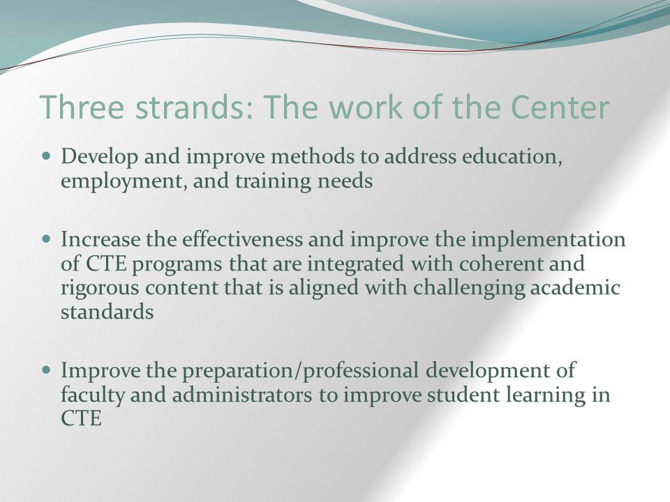 Three strands: The work of the Center Develop and improve methods to address education, employment, and training needs Increase the effectiveness and