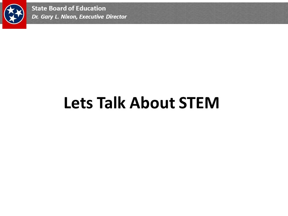 State Board of Education Dr. Gary L. Nixon, Executive Director Lets Talk About STEM