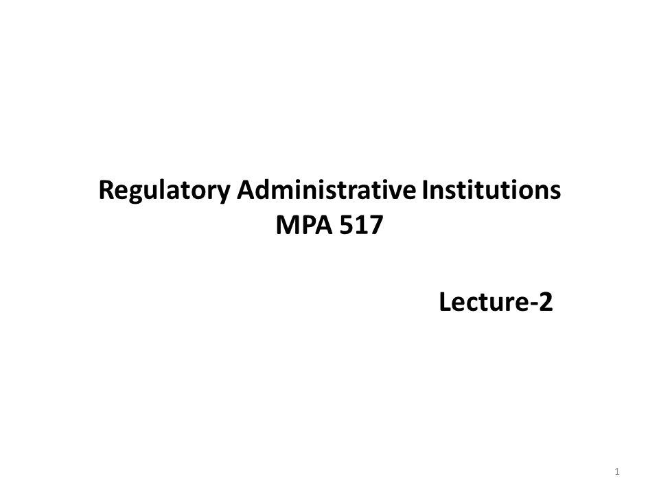 Regulatory Administrative Institutions MPA 517 Lecture-2 1