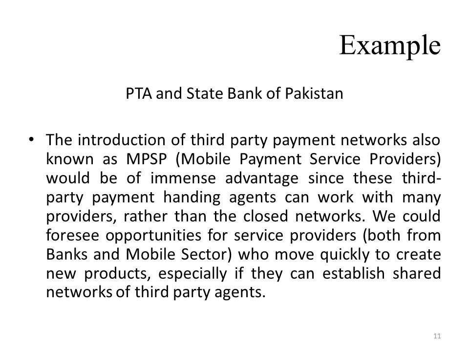 Example PTA and State Bank of Pakistan The introduction of third party payment networks also known as MPSP (Mobile Payment Service Providers) would be of immense advantage since these third- party payment handing agents can work with many providers, rather than the closed networks.
