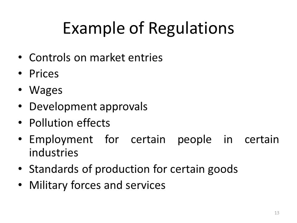 Example of Regulations Controls on market entries Prices Wages Development approvals Pollution effects Employment for certain people in certain industries Standards of production for certain goods Military forces and services 13
