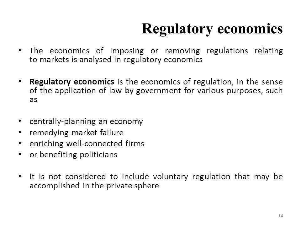 Regulatory economics The economics of imposing or removing regulations relating to markets is analysed in regulatory economics Regulatory economics is the economics of regulation, in the sense of the application of law by government for various purposes, such as centrally-planning an economy remedying market failure enriching well-connected firms or benefiting politicians It is not considered to include voluntary regulation that may be accomplished in the private sphere 14