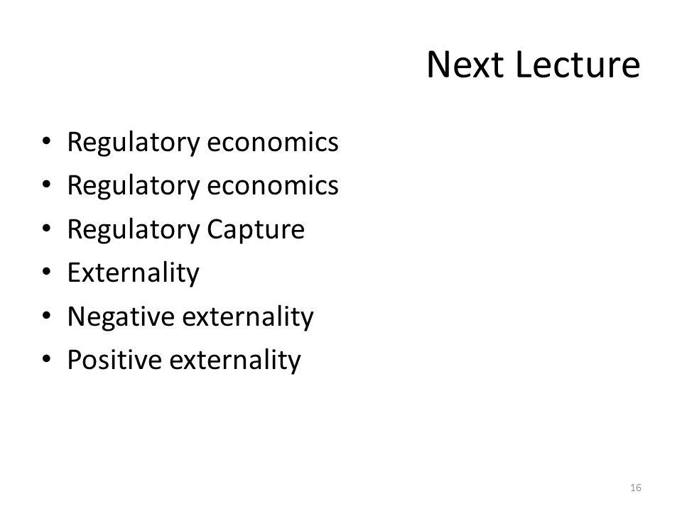 Next Lecture Regulatory economics Regulatory Capture Externality Negative externality Positive externality 16