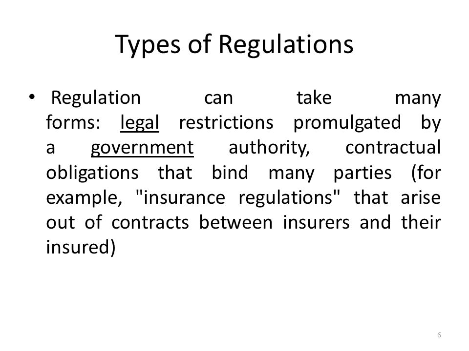 Types of Regulations Regulation can take many forms: legal restrictions promulgated by a government authority, contractual obligations that bind many parties (for example, insurance regulations that arise out of contracts between insurers and their insured) 6