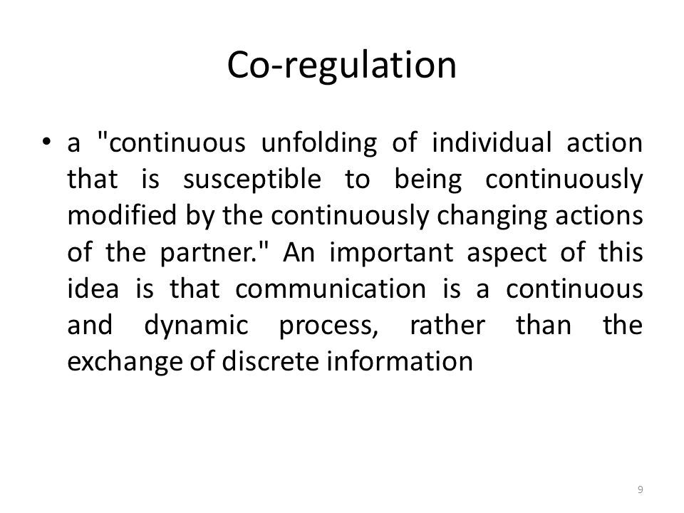 Co-regulation a continuous unfolding of individual action that is susceptible to being continuously modified by the continuously changing actions of the partner. An important aspect of this idea is that communication is a continuous and dynamic process, rather than the exchange of discrete information 9