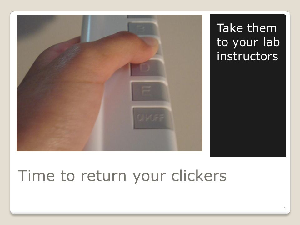 Time to return your clickers Take them to your lab instructors 1