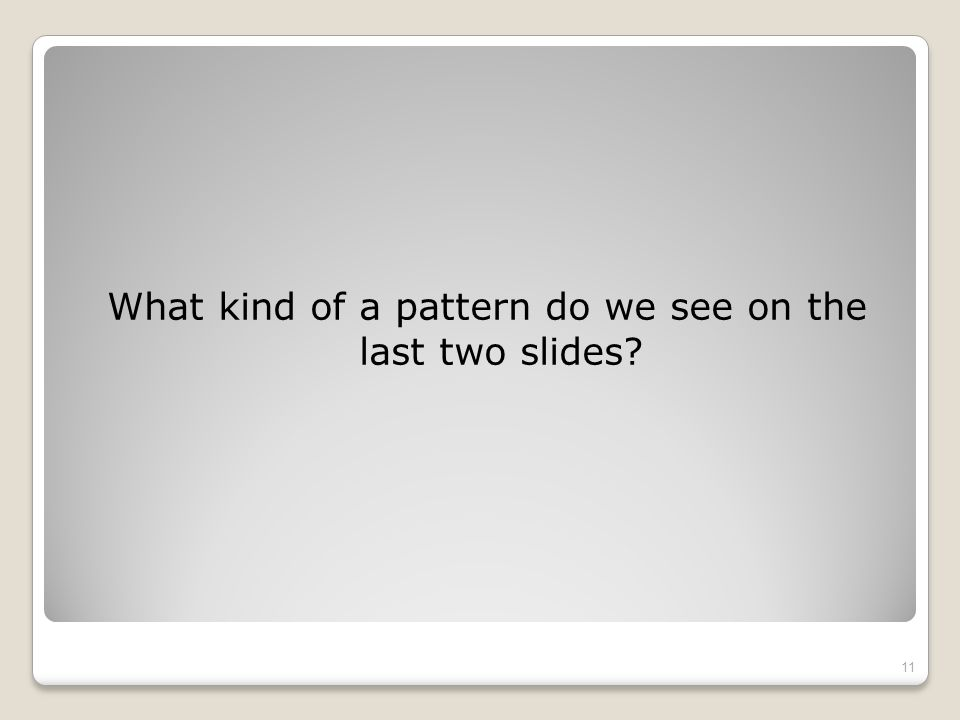 What kind of a pattern do we see on the last two slides 11