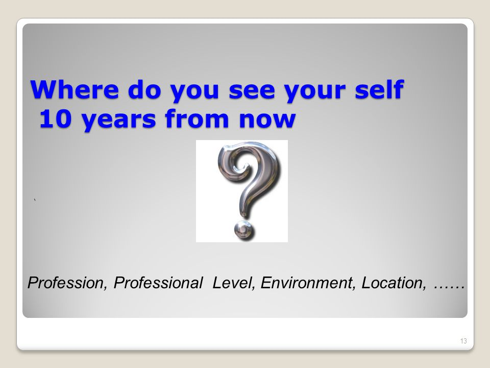 Where do you see your self 10 years from now ' 13 Profession, Professional Level, Environment, Location, ……
