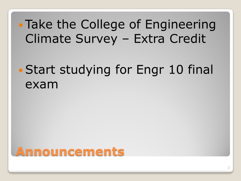 Announcements Take the College of Engineering Climate Survey – Extra Credit Start studying for Engr 10 final exam 2