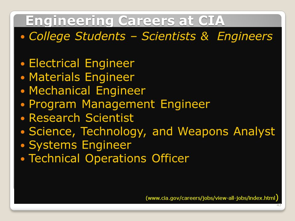 Engineering Careers at CIA College Students – Scientists & Engineers Electrical Engineer Materials Engineer Mechanical Engineer Program Management Engineer Research Scientist Science, Technology, and Weapons Analyst Systems Engineer Technical Operations Officer (www.cia.gov/careers/jobs/view-all-jobs/index.html ) 43