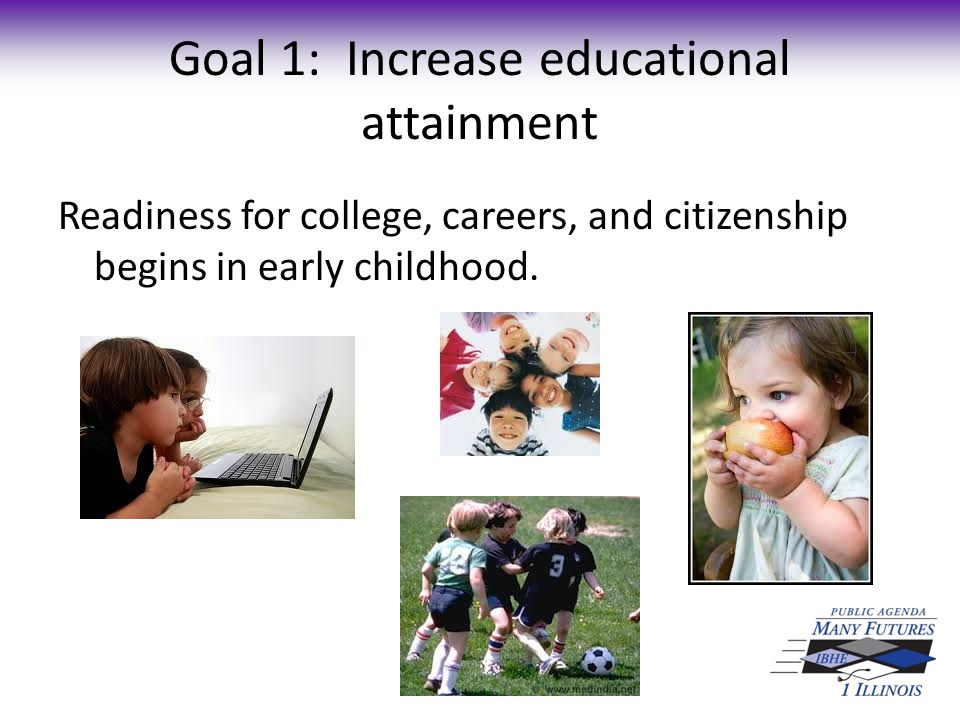 Goal 1: Increase educational attainment High-quality early childhood programs narrow gaps for disadvantaged children while improving learning and readiness for all.
