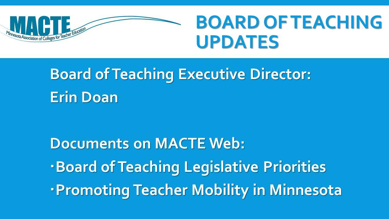 BOARD OF TEACHING UPDATES Board of Teaching Executive Director: Erin Doan Documents on MACTE Web:  Board of Teaching Legislative Priorities  Promoting Teacher Mobility in Minnesota