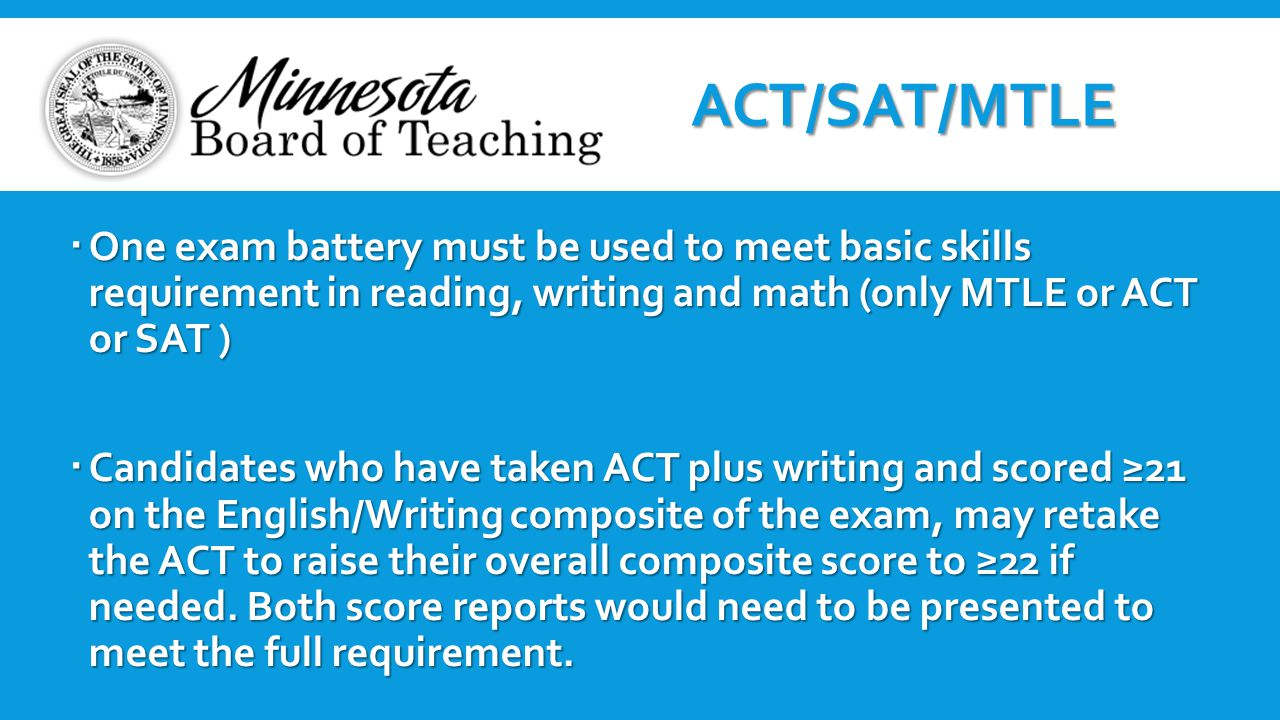  One exam battery must be used to meet basic skills requirement in reading, writing and math (only MTLE or ACT or SAT )  Candidates who have taken A