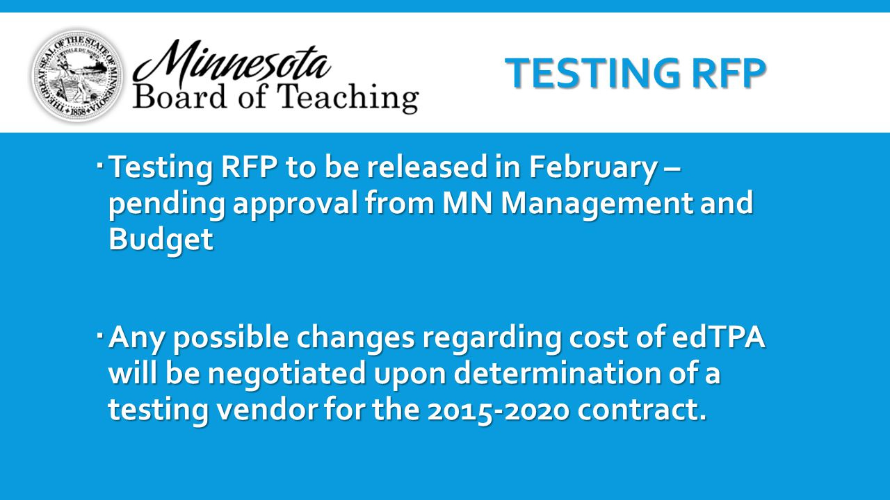  Testing RFP to be released in February – pending approval from MN Management and Budget  Any possible changes regarding cost of edTPA will be negot