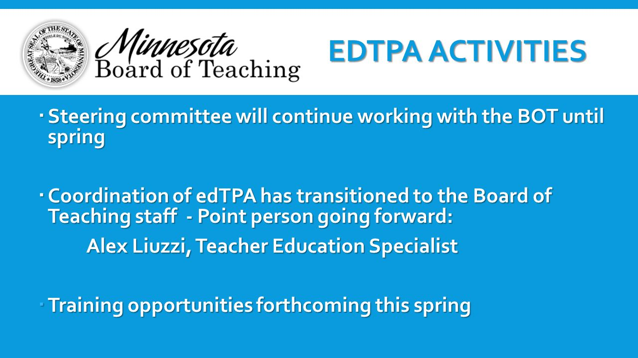  Steering committee will continue working with the BOT until spring  Coordination of edTPA has transitioned to the Board of Teaching staff - Point p