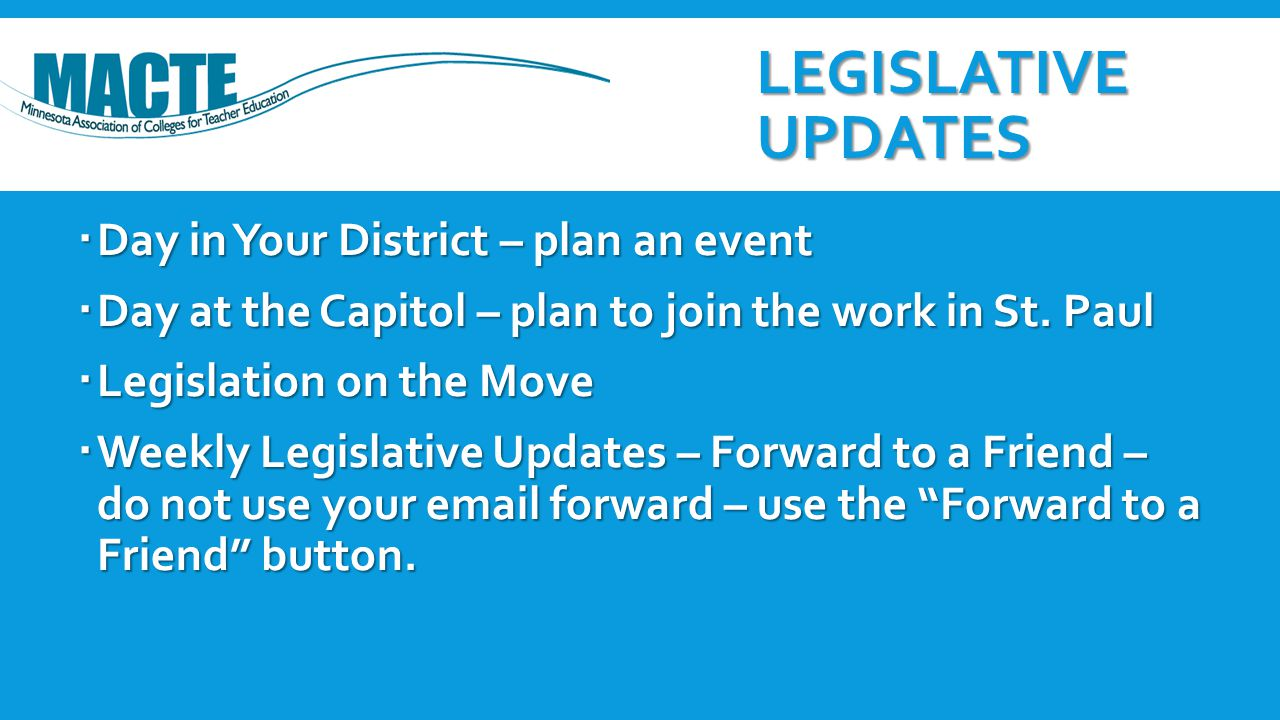 LEGISLATIVE UPDATES  Day in Your District – plan an event  Day at the Capitol – plan to join the work in St. Paul  Legislation on the Move  Weekly