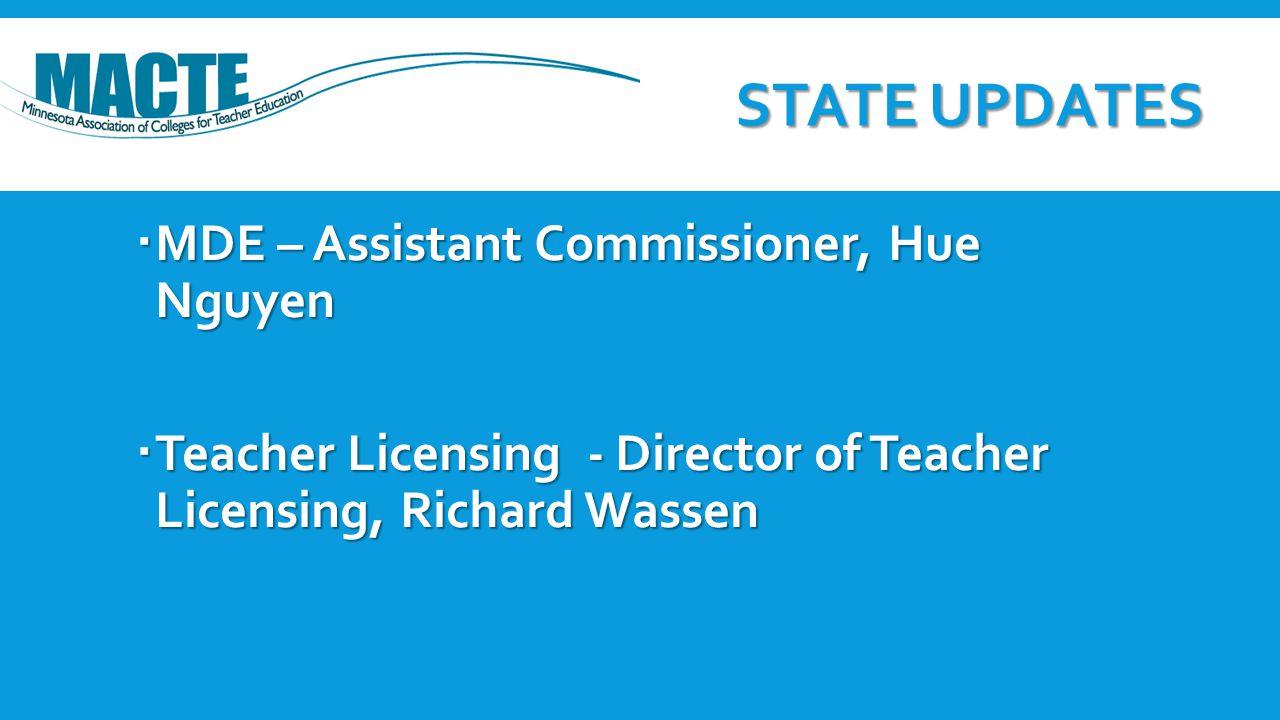 STATE UPDATES  MDE – Assistant Commissioner, Hue Nguyen  Teacher Licensing - Director of Teacher Licensing, Richard Wassen