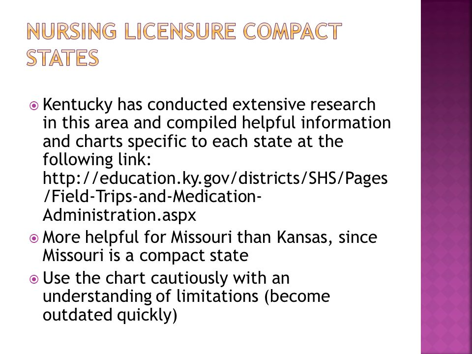  Kentucky has conducted extensive research in this area and compiled helpful information and charts specific to each state at the following link: http://education.ky.gov/districts/SHS/Pages /Field-Trips-and-Medication- Administration.aspx  More helpful for Missouri than Kansas, since Missouri is a compact state  Use the chart cautiously with an understanding of limitations (become outdated quickly)