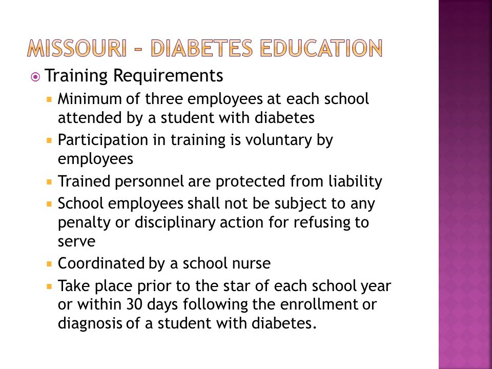  Training Requirements  Minimum of three employees at each school attended by a student with diabetes  Participation in training is voluntary by employees  Trained personnel are protected from liability  School employees shall not be subject to any penalty or disciplinary action for refusing to serve  Coordinated by a school nurse  Take place prior to the star of each school year or within 30 days following the enrollment or diagnosis of a student with diabetes.