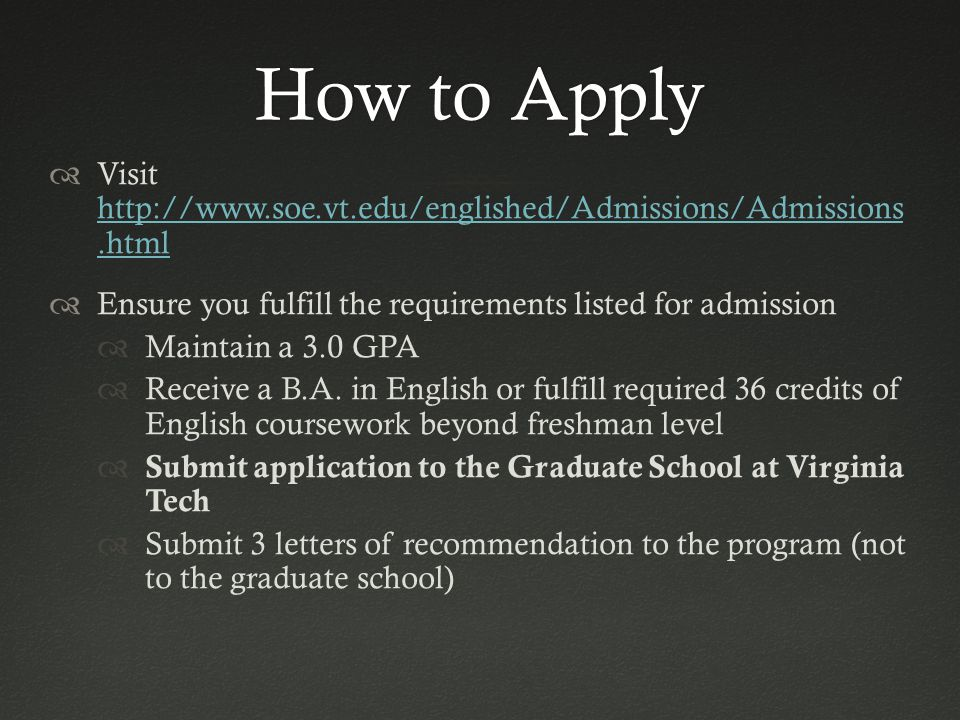 How to ApplyHow to Apply  Visit http://www.soe.vt.edu/englished/Admissions/Admissions.html http://www.soe.vt.edu/englished/Admissions/Admissions.html  Ensure you fulfill the requirements listed for admission  Maintain a 3.0 GPA  Receive a B.A.