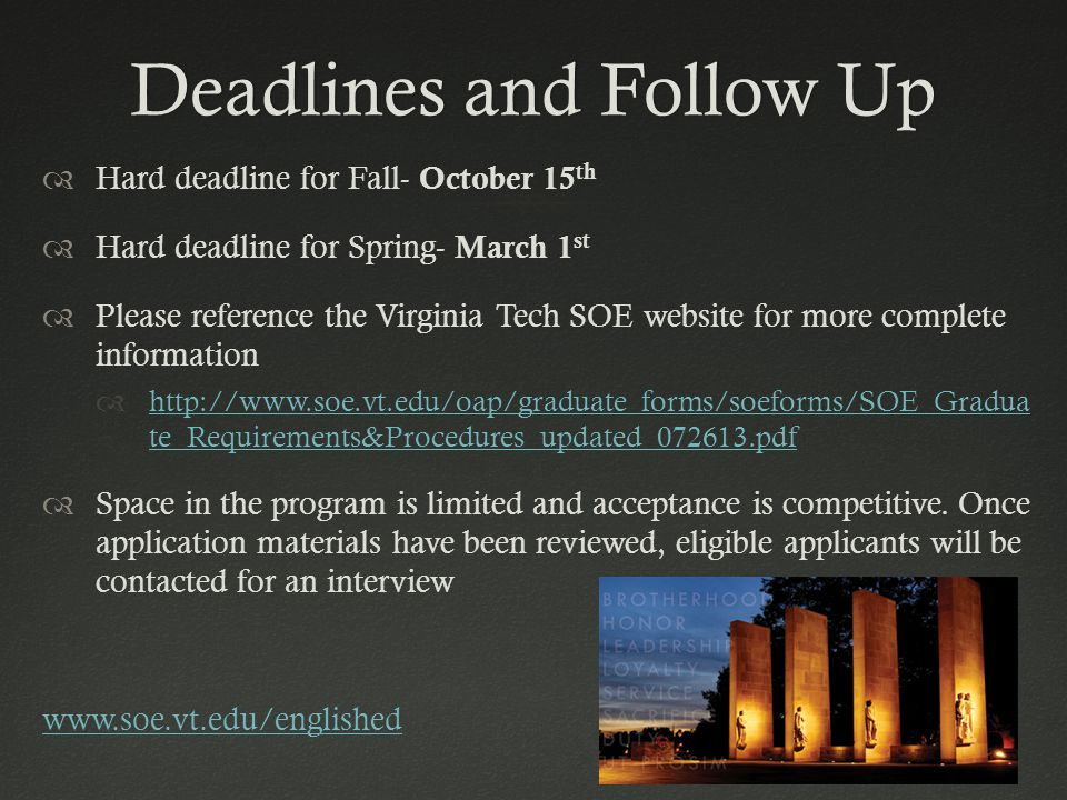 Deadlines and Follow UpDeadlines and Follow Up  Hard deadline for Fall- October 15 th  Hard deadline for Spring- March 1 st  Please reference the Virginia Tech SOE website for more complete information  http://www.soe.vt.edu/oap/graduate_forms/soeforms/SOE_Gradua te_Requirements&Procedures_updated_072613.pdf http://www.soe.vt.edu/oap/graduate_forms/soeforms/SOE_Gradua te_Requirements&Procedures_updated_072613.pdf  Space in the program is limited and acceptance is competitive.