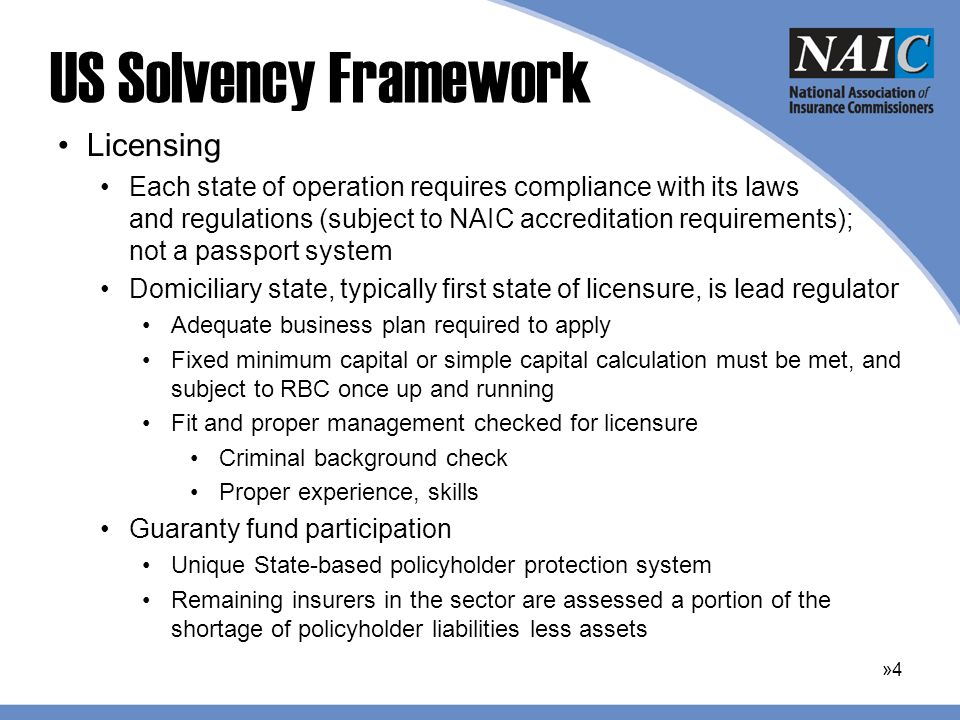 US Solvency Framework Licensing Each state of operation requires compliance with its laws and regulations (subject to NAIC accreditation requirements); not a passport system Domiciliary state, typically first state of licensure, is lead regulator Adequate business plan required to apply Fixed minimum capital or simple capital calculation must be met, and subject to RBC once up and running Fit and proper management checked for licensure Criminal background check Proper experience, skills Guaranty fund participation Unique State-based policyholder protection system Remaining insurers in the sector are assessed a portion of the shortage of policyholder liabilities less assets »4»4