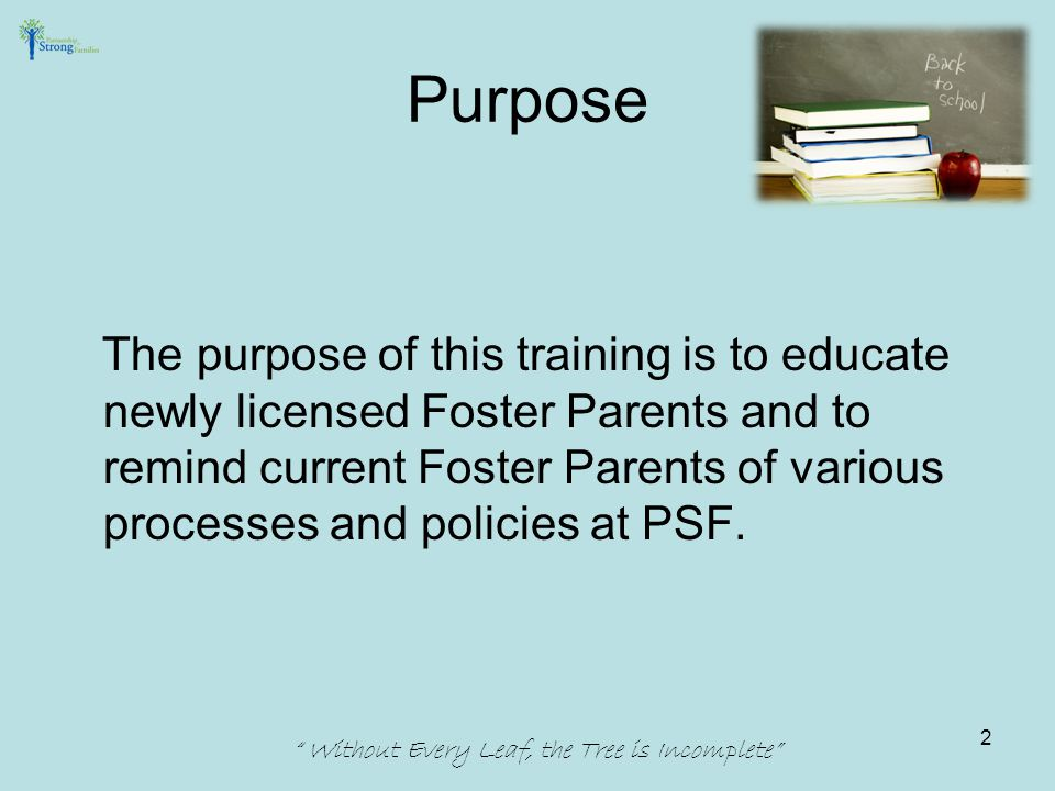 Purpose The purpose of this training is to educate newly licensed Foster Parents and to remind current Foster Parents of various processes and policies at PSF.