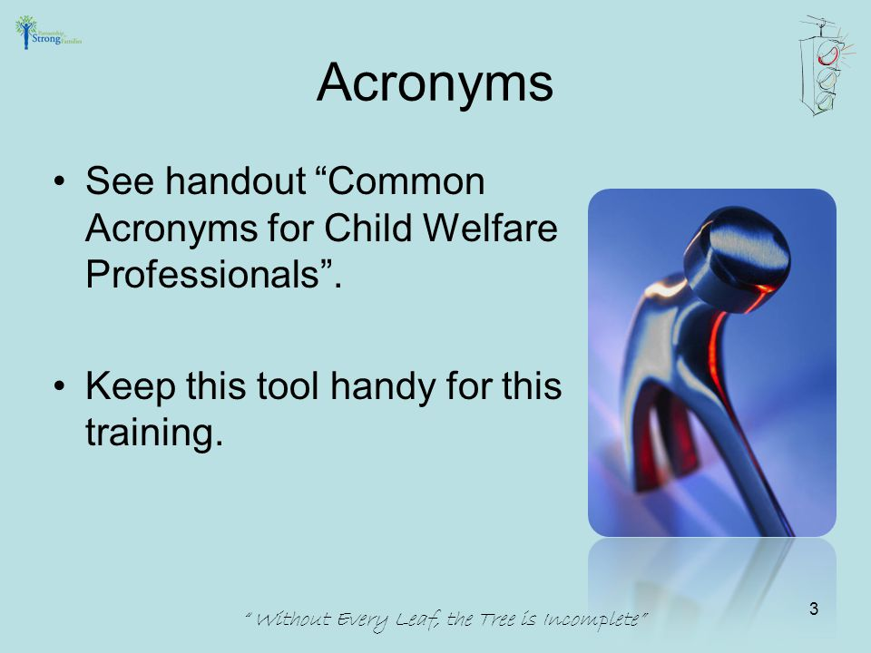 """Acronyms See handout """"Common Acronyms for Child Welfare Professionals"""". Keep this tool handy for this training. """" Without Every Leaf, the Tree is Inco"""