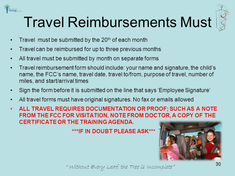 Travel must be submitted by the 20 th of each month Travel can be reimbursed for up to three previous months All travel must be submitted by month on separate forms Travel reimbursement form should include: your name and signature, the child's name, the FCC's name, travel date, travel to/from, purpose of travel, number of miles, and start/arrival times Sign the form before it is submitted on the line that says 'Employee Signature' All travel forms must have original signatures.
