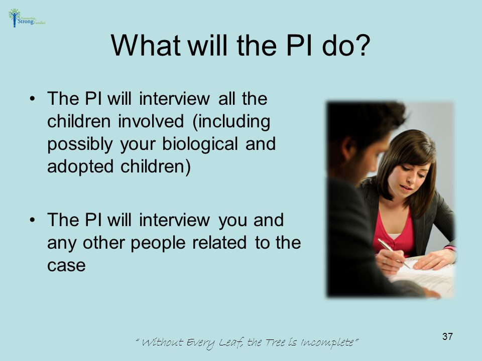 The PI will interview all the children involved (including possibly your biological and adopted children) The PI will interview you and any other peop