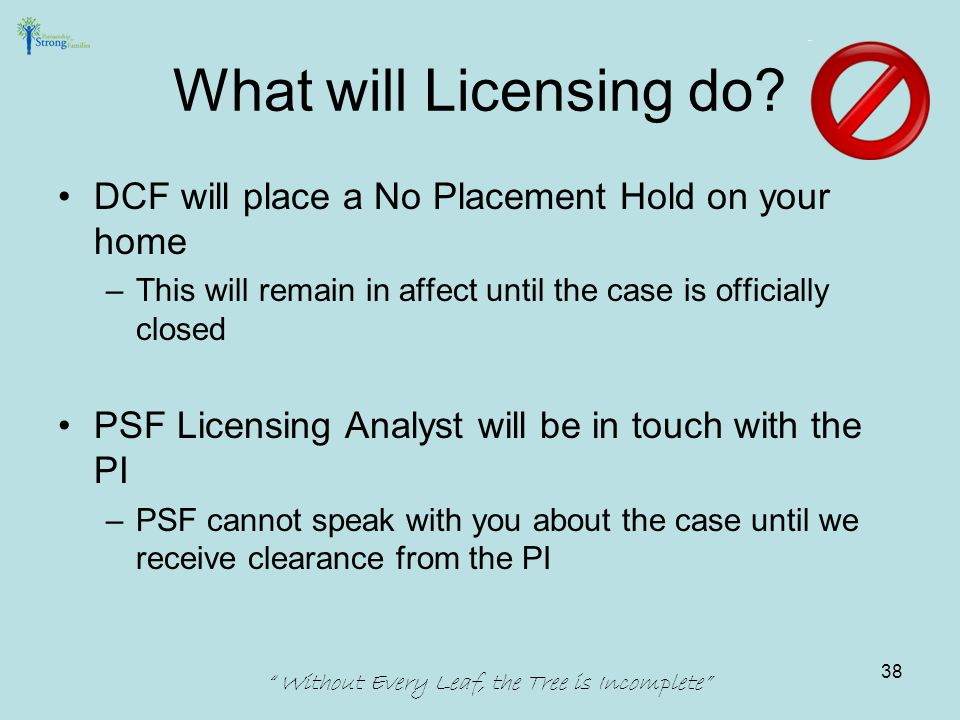 DCF will place a No Placement Hold on your home –This will remain in affect until the case is officially closed PSF Licensing Analyst will be in touch with the PI –PSF cannot speak with you about the case until we receive clearance from the PI Without Every Leaf, the Tree is Incomplete What will Licensing do.